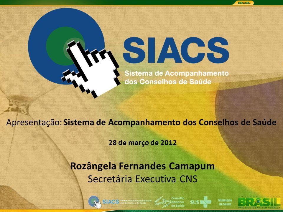 Apresentação: Sistema de Acompanhamento dos Conselhos de Saúde 28 de março de 2012 Rozângela Fernandes Camapum Secretária Executiva CNS