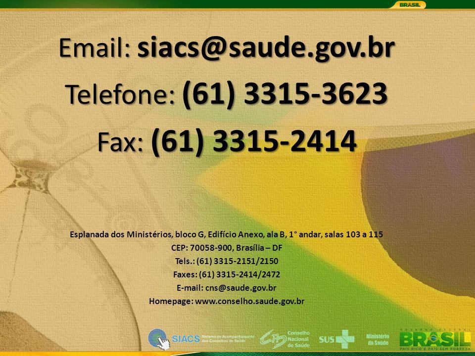 Email: siacs@saude.gov.br Telefone: (61) 3315-3623 Fax: (61) 3315-2414 Esplanada dos Ministérios, bloco G, Edifício Anexo, ala B, 1° andar, salas 103 a 115 CEP: 70058-900, Brasília – DF Tels.: (61) 3315-2151/2150 Faxes: (61) 3315-2414/2472 E-mail: cns@saude.gov.br Homepage: www.conselho.saude.gov.br