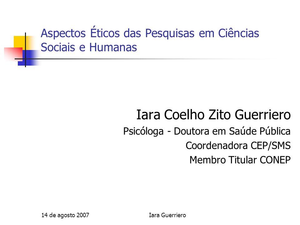 14 de agosto 2007Iara Guerriero Aspectos Éticos das Pesquisas em Ciências Sociais e Humanas Iara Coelho Zito Guerriero Psicóloga - Doutora em Saúde Pú