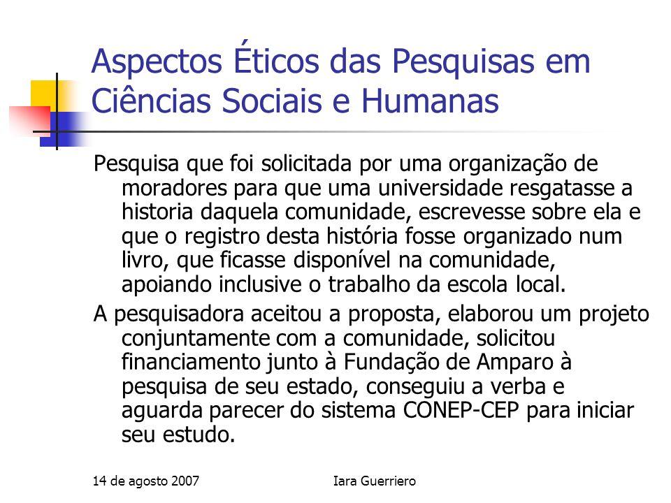 14 de agosto 2007Iara Guerriero Aspectos Éticos das Pesquisas em Ciências Sociais e Humanas Pesquisa que foi solicitada por uma organização de morador