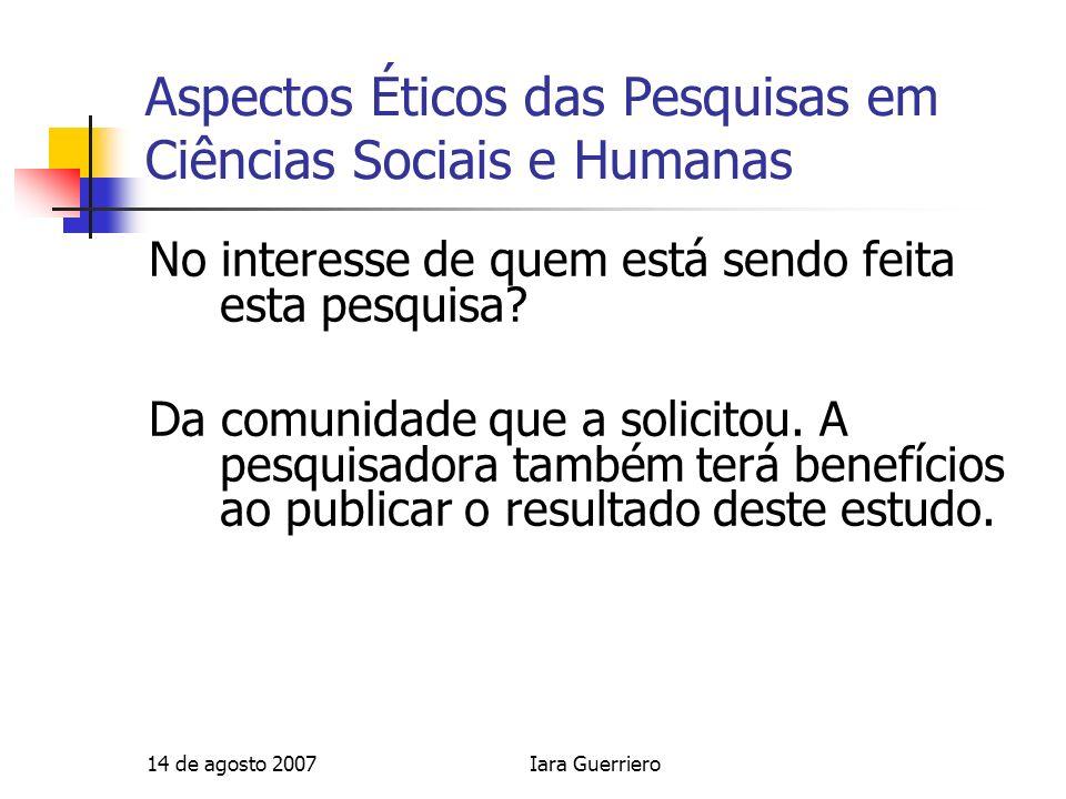 14 de agosto 2007Iara Guerriero Aspectos Éticos das Pesquisas em Ciências Sociais e Humanas No interesse de quem está sendo feita esta pesquisa? Da co