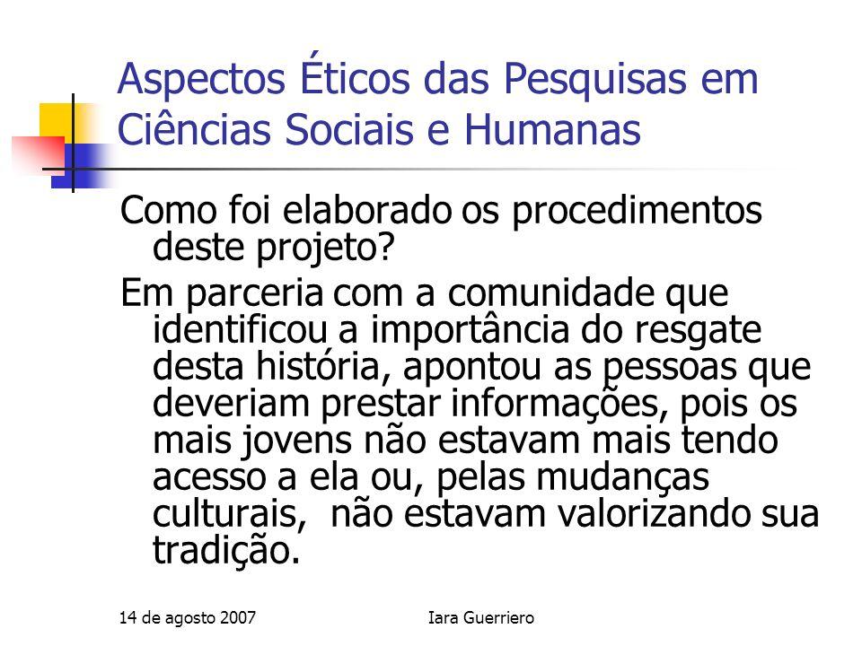 14 de agosto 2007Iara Guerriero Aspectos Éticos das Pesquisas em Ciências Sociais e Humanas Como foi elaborado os procedimentos deste projeto? Em parc