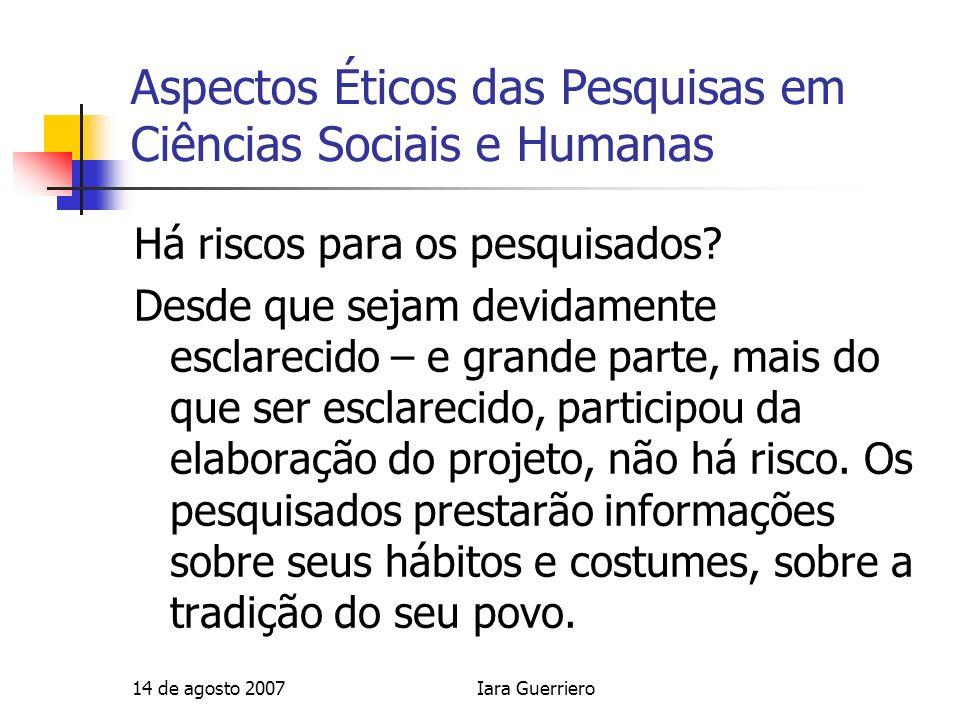 14 de agosto 2007Iara Guerriero Aspectos Éticos das Pesquisas em Ciências Sociais e Humanas Há riscos para os pesquisados? Desde que sejam devidamente