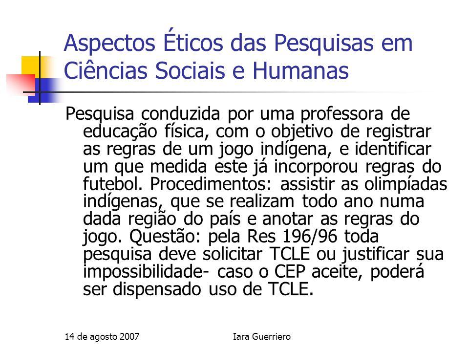 14 de agosto 2007Iara Guerriero Aspectos Éticos das Pesquisas em Ciências Sociais e Humanas Pesquisa conduzida por uma professora de educação física,
