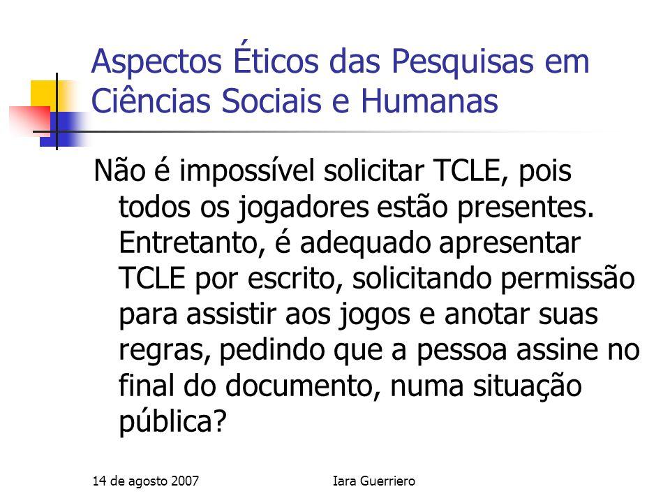 14 de agosto 2007Iara Guerriero Aspectos Éticos das Pesquisas em Ciências Sociais e Humanas Não é impossível solicitar TCLE, pois todos os jogadores e