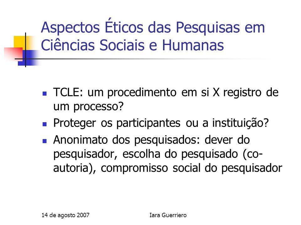 14 de agosto 2007Iara Guerriero Aspectos Éticos das Pesquisas em Ciências Sociais e Humanas TCLE: um procedimento em si X registro de um processo? Pro