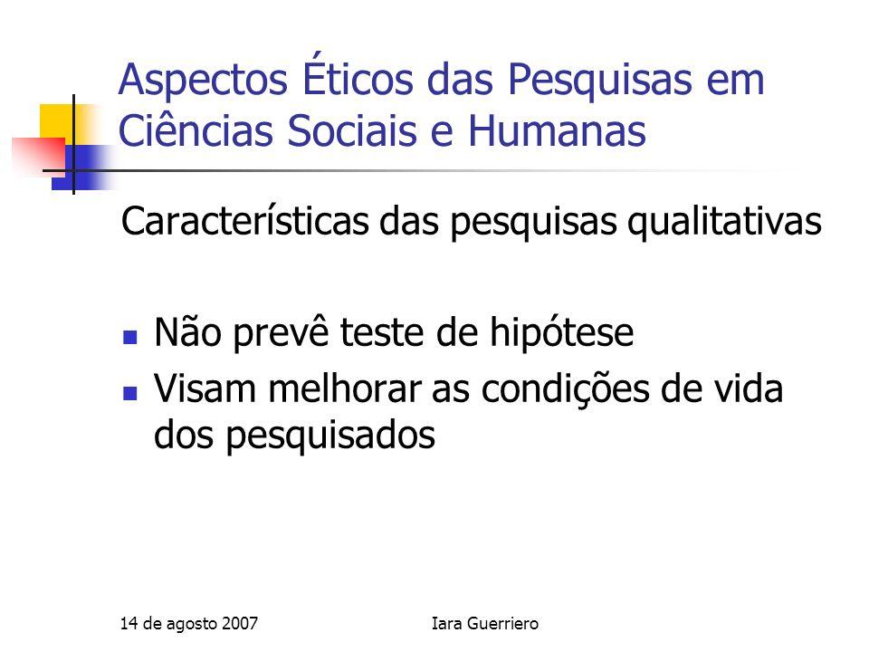 14 de agosto 2007Iara Guerriero Aspectos Éticos das Pesquisas em Ciências Sociais e Humanas Características das pesquisas qualitativas Não prevê teste