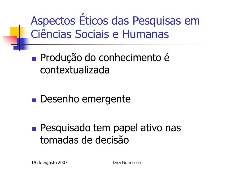 14 de agosto 2007Iara Guerriero Aspectos Éticos das Pesquisas em Ciências Sociais e Humanas Produção do conhecimento é contextualizada Desenho emergen