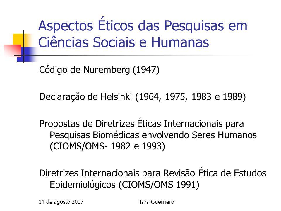 14 de agosto 2007Iara Guerriero Aspectos Éticos das Pesquisas em Ciências Sociais e Humanas Código de Nuremberg (1947) Declaração de Helsinki (1964, 1