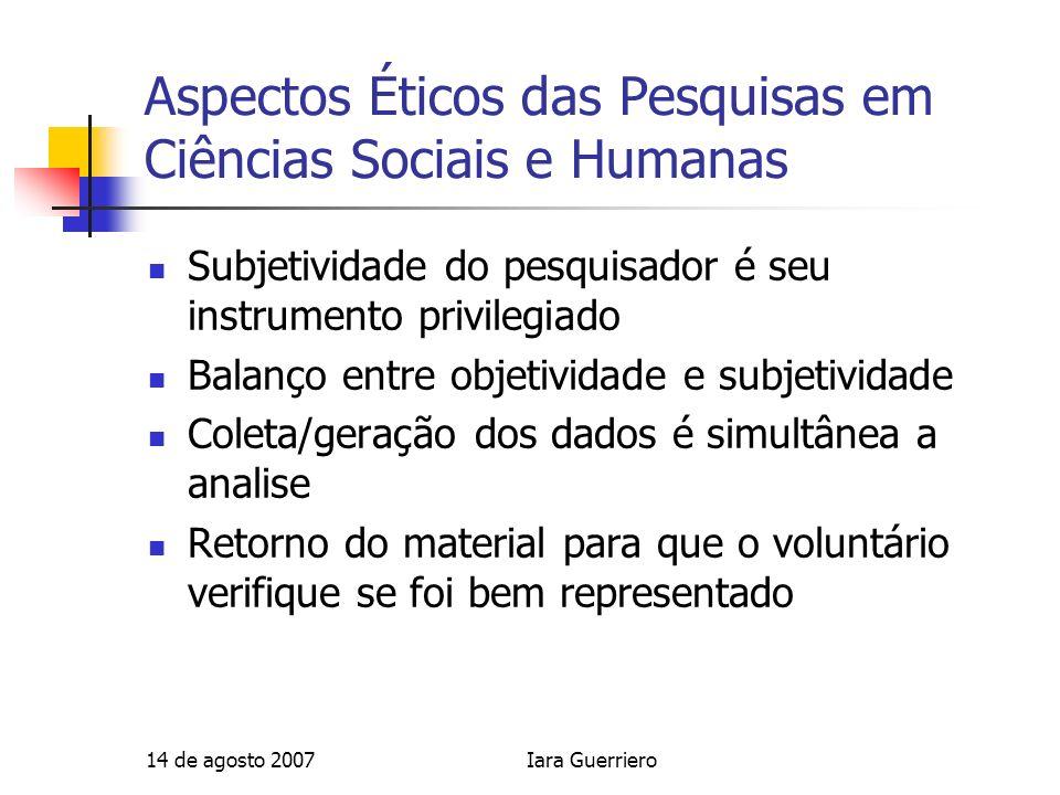 14 de agosto 2007Iara Guerriero Aspectos Éticos das Pesquisas em Ciências Sociais e Humanas Subjetividade do pesquisador é seu instrumento privilegiad