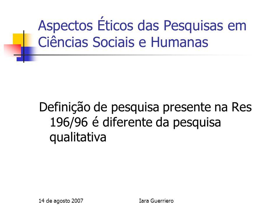14 de agosto 2007Iara Guerriero Aspectos Éticos das Pesquisas em Ciências Sociais e Humanas Definição de pesquisa presente na Res 196/96 é diferente d
