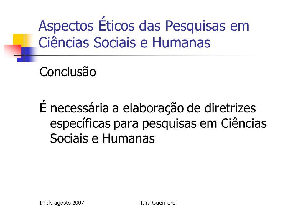 14 de agosto 2007Iara Guerriero Aspectos Éticos das Pesquisas em Ciências Sociais e Humanas Conclusão É necessária a elaboração de diretrizes específi