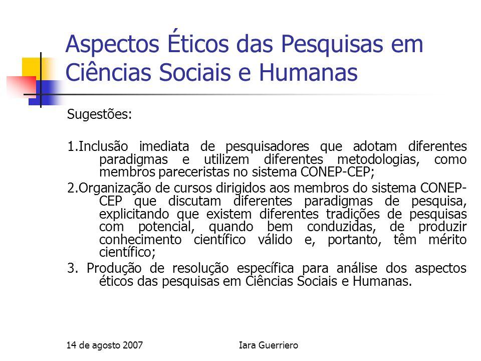 14 de agosto 2007Iara Guerriero Aspectos Éticos das Pesquisas em Ciências Sociais e Humanas Sugestões: 1.Inclusão imediata de pesquisadores que adotam