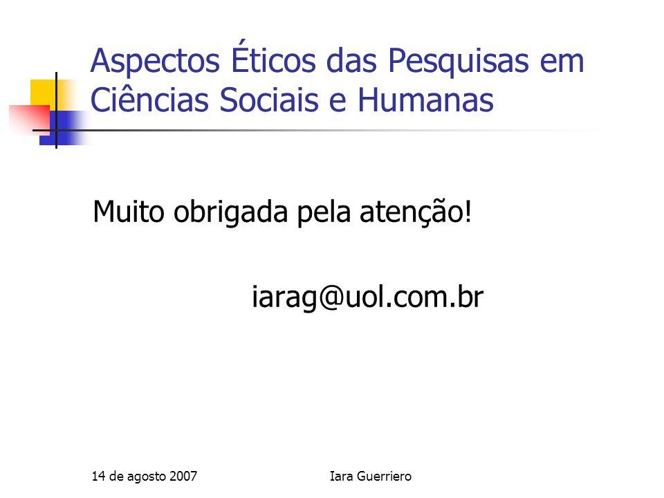 14 de agosto 2007Iara Guerriero Aspectos Éticos das Pesquisas em Ciências Sociais e Humanas Muito obrigada pela atenção! iarag@uol.com.br