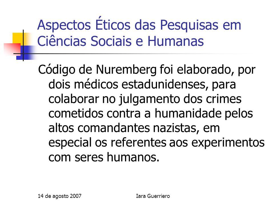 14 de agosto 2007Iara Guerriero Aspectos Éticos das Pesquisas em Ciências Sociais e Humanas Pesquisa em seres humanos X pesquisa com seres humanos Relacionamento próximo com o pesquisado