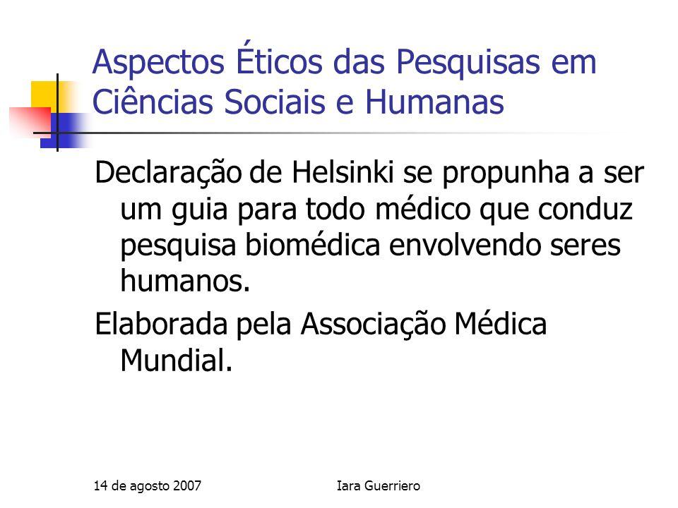 14 de agosto 2007Iara Guerriero Aspectos Éticos das Pesquisas em Ciências Sociais e Humanas CIOMS (1991) regulava os estudos epidemiológicos.