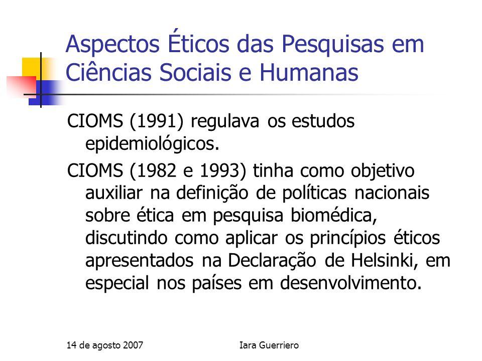 14 de agosto 2007Iara Guerriero Aspectos Éticos das Pesquisas em Ciências Sociais e Humanas CIOMS (1991) regulava os estudos epidemiológicos. CIOMS (1