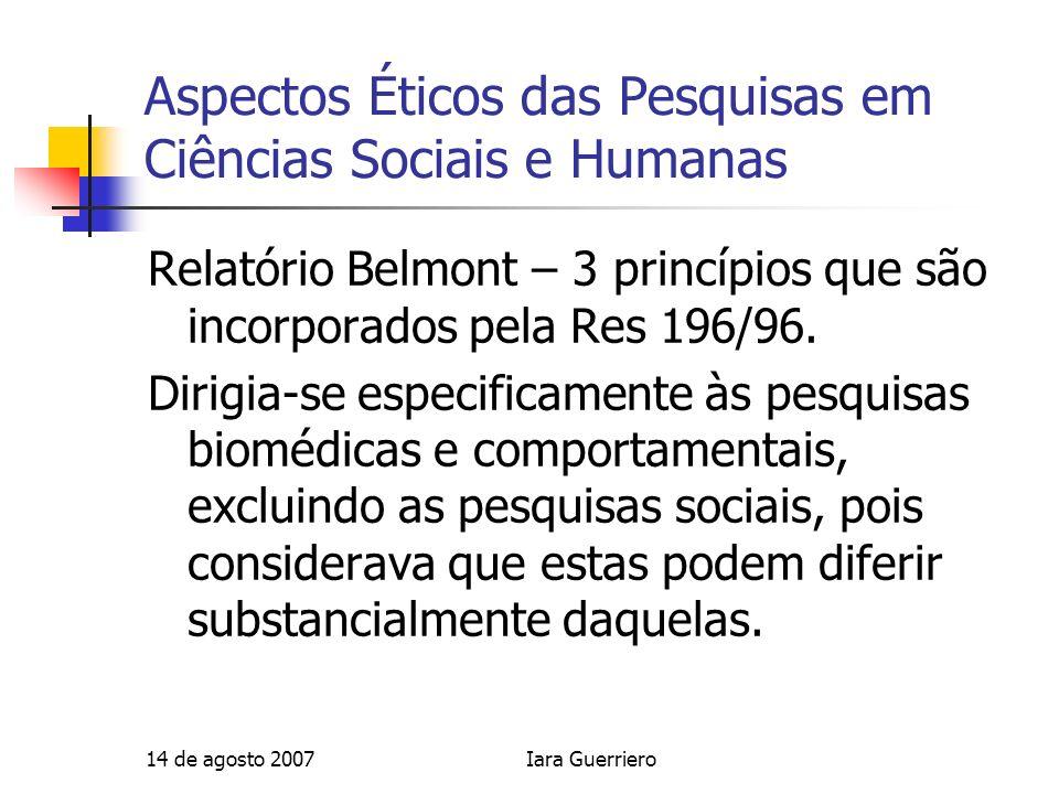 14 de agosto 2007Iara Guerriero Aspectos Éticos das Pesquisas em Ciências Sociais e Humanas Relatório Belmont – 3 princípios que são incorporados pela