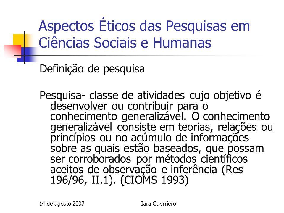 14 de agosto 2007Iara Guerriero Aspectos Éticos das Pesquisas em Ciências Sociais e Humanas Definição de pesquisa Pesquisa- classe de atividades cujo