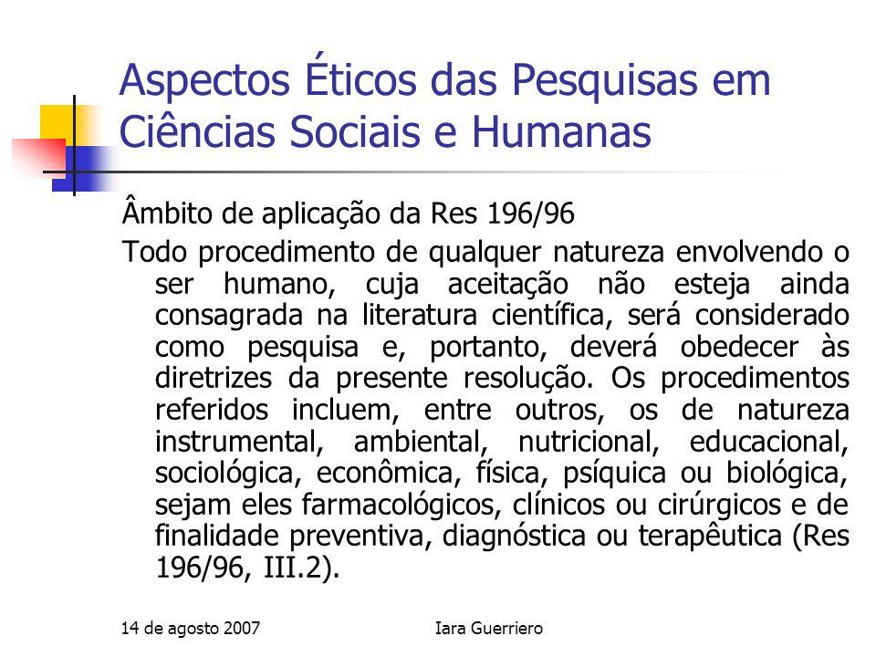 14 de agosto 2007Iara Guerriero Aspectos Éticos das Pesquisas em Ciências Sociais e Humanas Âmbito de aplicação da Res 196/96 Todo procedimento de qua