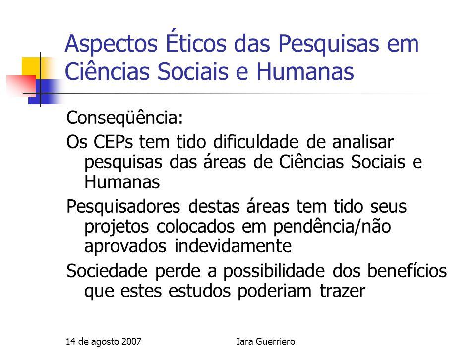 14 de agosto 2007Iara Guerriero Aspectos Éticos das Pesquisas em Ciências Sociais e Humanas Conseqüência: Os CEPs tem tido dificuldade de analisar pes