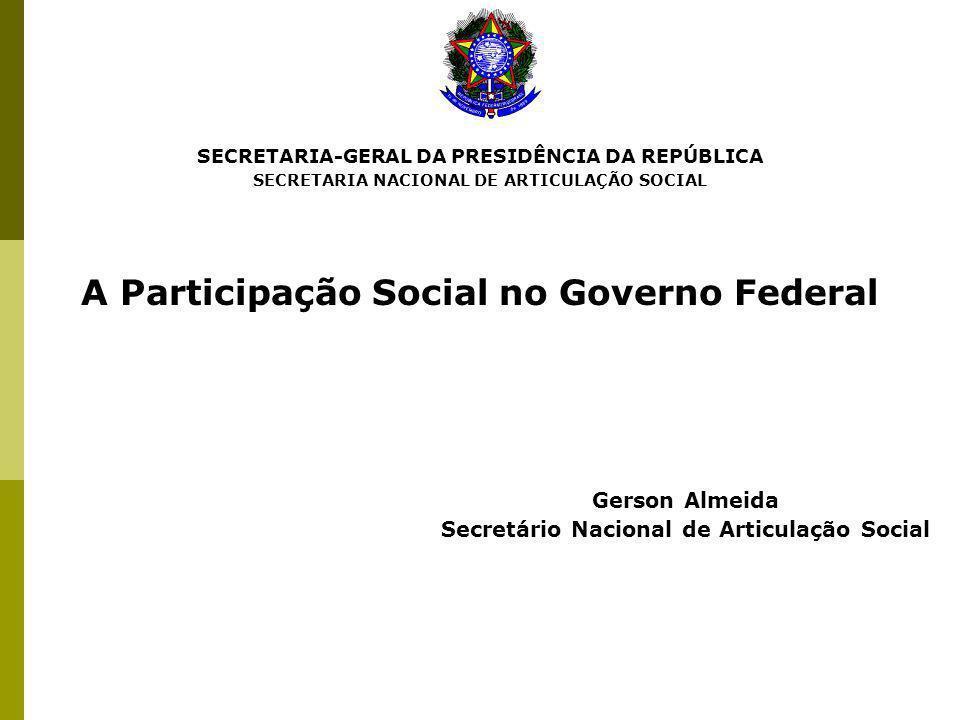 SECRETARIA-GERAL DA PRESIDÊNCIA DA REPÚBLICA SECRETARIA NACIONAL DE ARTICULAÇÃO SOCIAL A Participação Social no Governo Federal Gerson Almeida Secretá