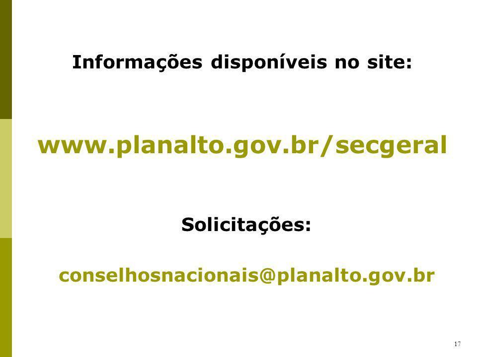 Informações disponíveis no site: www.planalto.gov.br/secgeral 17 Solicitações: conselhosnacionais@planalto.gov.br