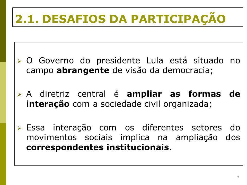 2.1. DESAFIOS DA PARTICIPAÇÃO O Governo do presidente Lula está situado no campo abrangente de visão da democracia; A diretriz central é ampliar as fo