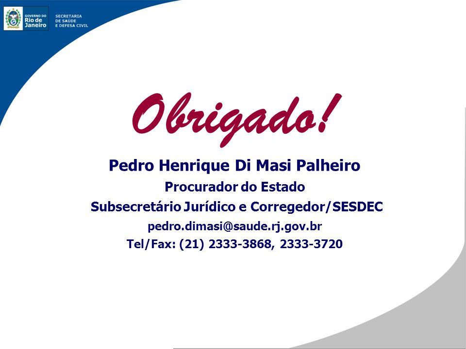 Obrigado! Pedro Henrique Di Masi Palheiro Procurador do Estado Subsecretário Jurídico e Corregedor/SESDEC pedro.dimasi@saude.rj.gov.br Tel/Fax: (21) 2