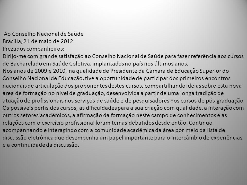 Ao Conselho Nacional de Saúde Brasília, 21 de maio de 2012 Prezados companheiros: Dirijo-me com grande satisfação ao Conselho Nacional de Saúde para fazer referência aos cursos de Bacharelado em Saúde Coletiva, implantados no país nos últimos anos.