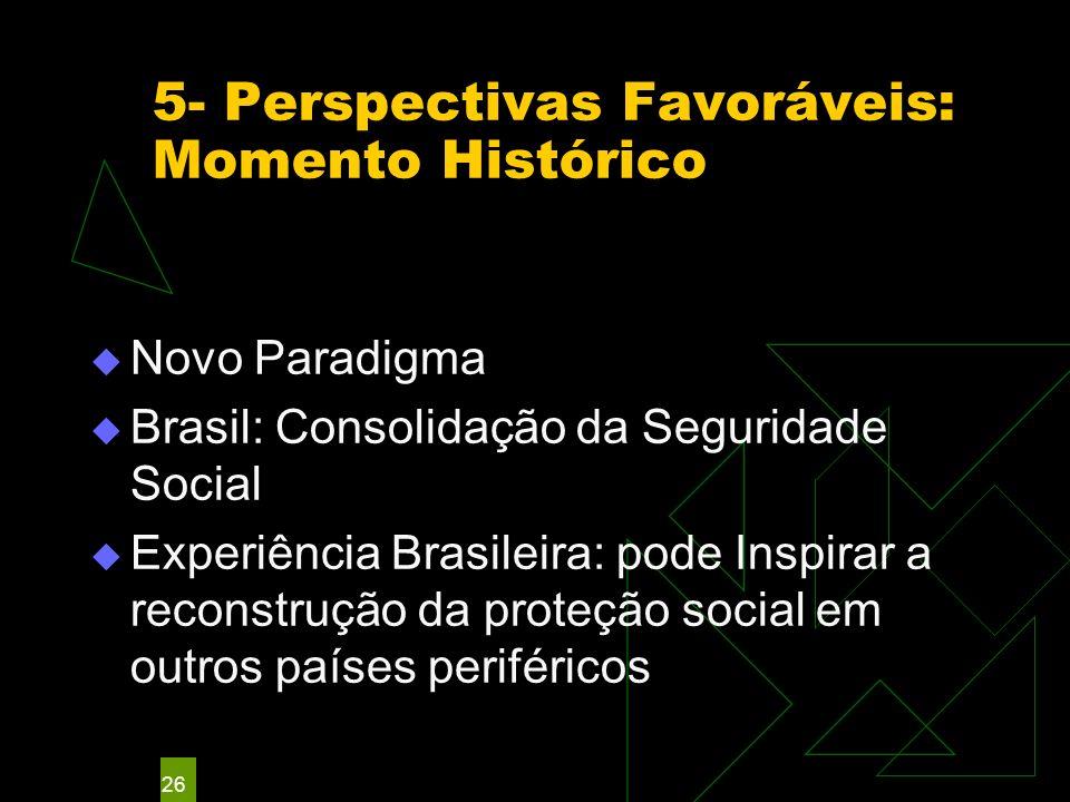 26 5- Perspectivas Favoráveis: Momento Histórico Novo Paradigma Brasil: Consolidação da Seguridade Social Experiência Brasileira: pode Inspirar a reconstrução da proteção social em outros países periféricos