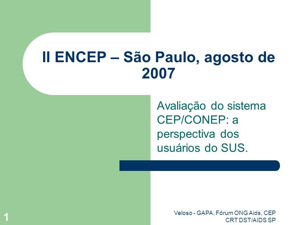 Veloso - GAPA, Fórum ONG Aids, CEP CRT DST/AIDS SP 1 II ENCEP – São Paulo, agosto de 2007 Avaliação do sistema CEP/CONEP: a perspectiva dos usuários do SUS.