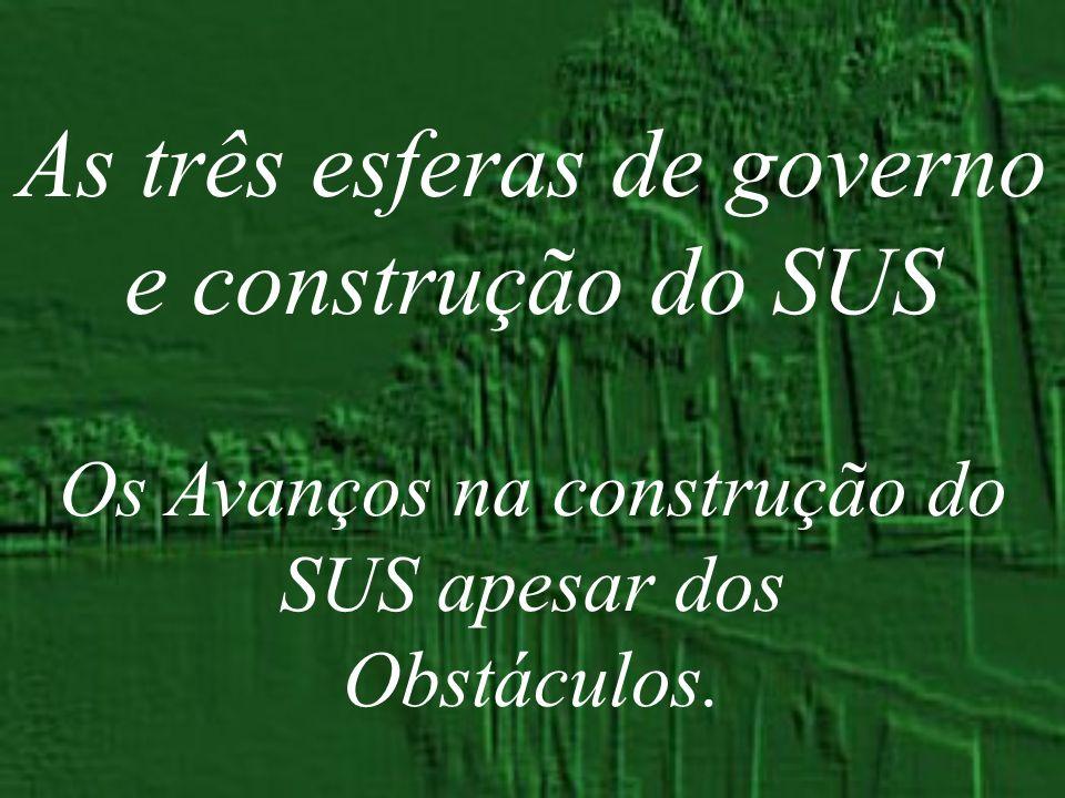 As três esferas de governo e construção do SUS Os Avanços na construção do SUS apesar dos Obstáculos.