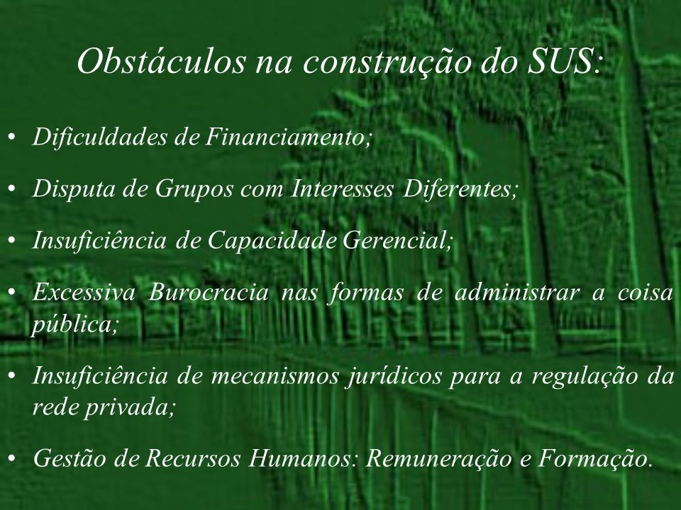 Obstáculos na construção do SUS: Dificuldades de Financiamento; Disputa de Grupos com Interesses Diferentes; Insuficiência de Capacidade Gerencial; Ex
