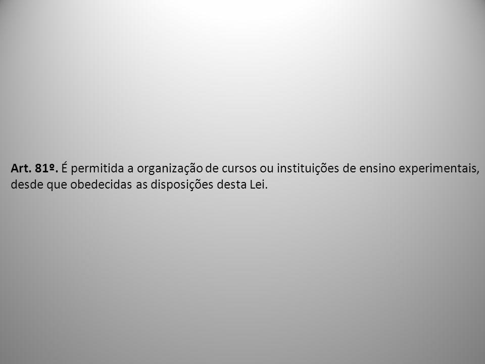 Art. 81º. É permitida a organização de cursos ou instituições de ensino experimentais, desde que obedecidas as disposições desta Lei.