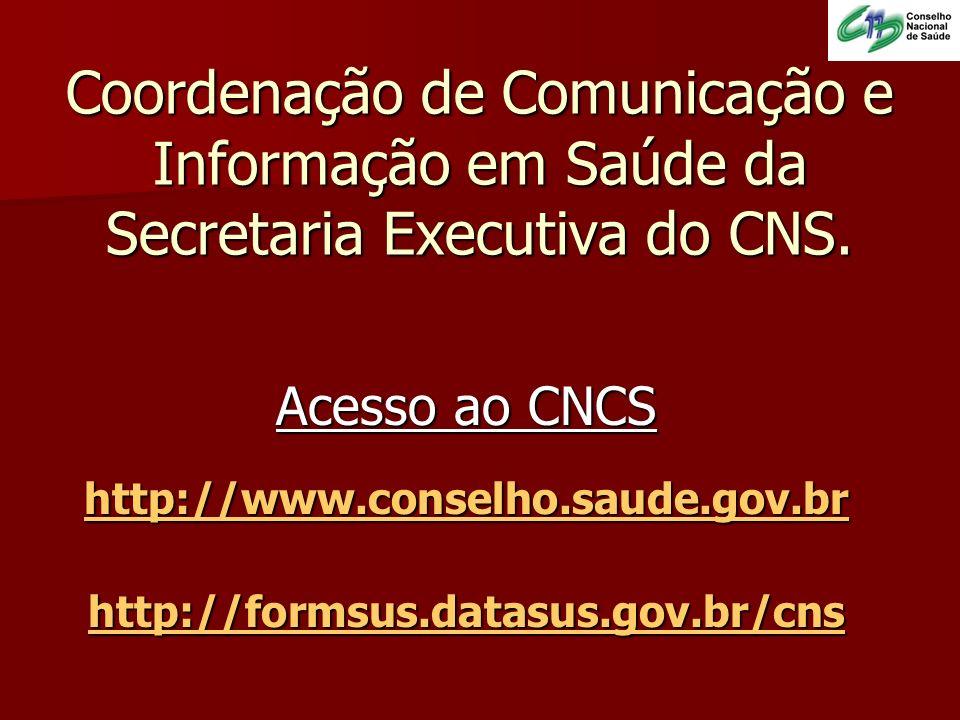 Coordenação de Comunicação e Informação em Saúde da Secretaria Executiva do CNS. Acesso ao CNCS http://www.conselho.saude.gov.br http://formsus.datasu