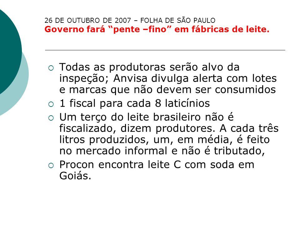 26 DE OUTUBRO DE 2007 – FOLHA DE SÃO PAULO Governo fará pente –fino em fábricas de leite. Todas as produtoras serão alvo da inspeção; Anvisa divulga a