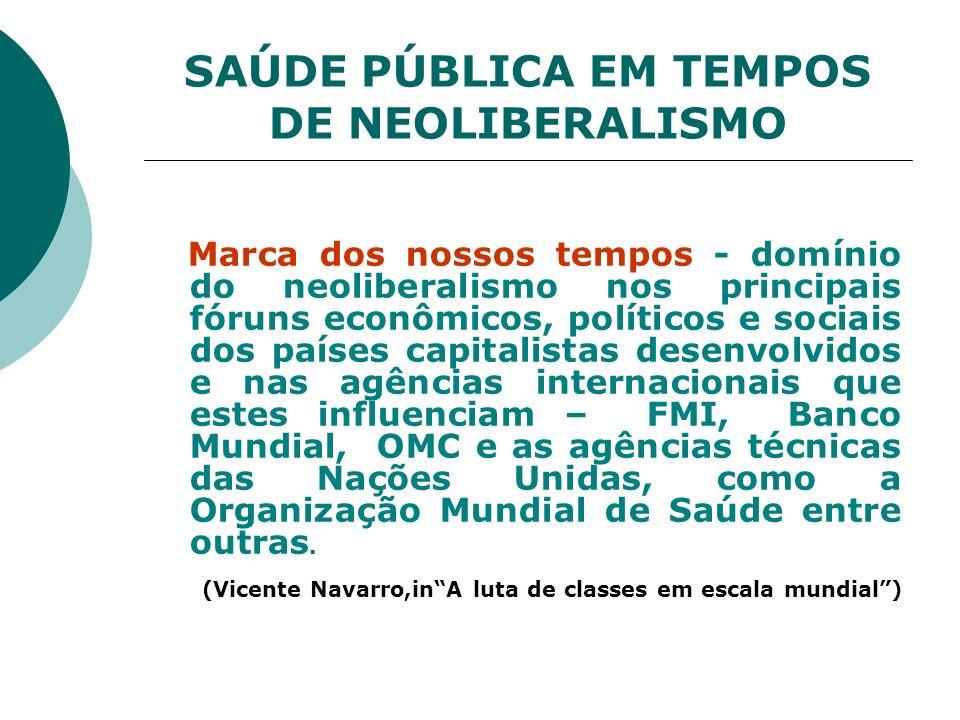 SAÚDE PÚBLICA EM TEMPOS DE NEOLIBERALISMO Marca dos nossos tempos - domínio do neoliberalismo nos principais fóruns econômicos, políticos e sociais do