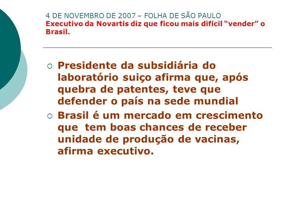 4 DE NOVEMBRO DE 2007 – FOLHA DE SÃO PAULO Executivo da Novartis diz que ficou mais difícil vender o Brasil. Presidente da subsidiária do laboratório