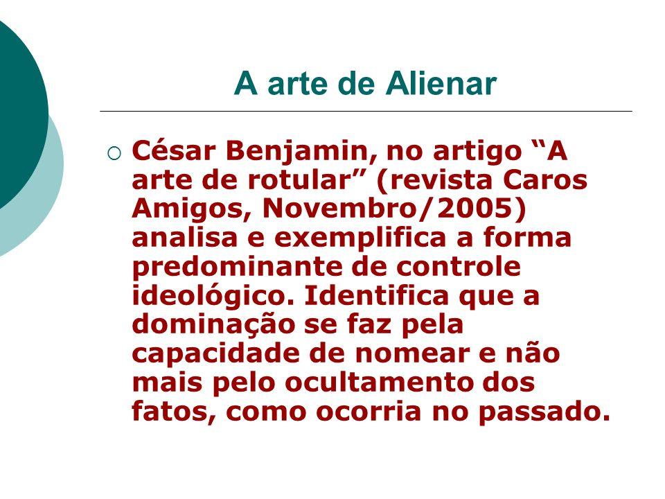 A arte de Alienar César Benjamin, no artigo A arte de rotular (revista Caros Amigos, Novembro/2005) analisa e exemplifica a forma predominante de cont