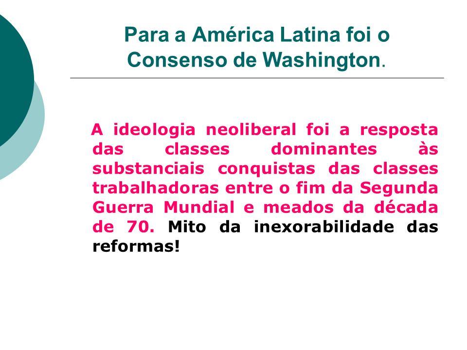 Para a América Latina foi o Consenso de Washington. A ideologia neoliberal foi a resposta das classes dominantes às substanciais conquistas das classe
