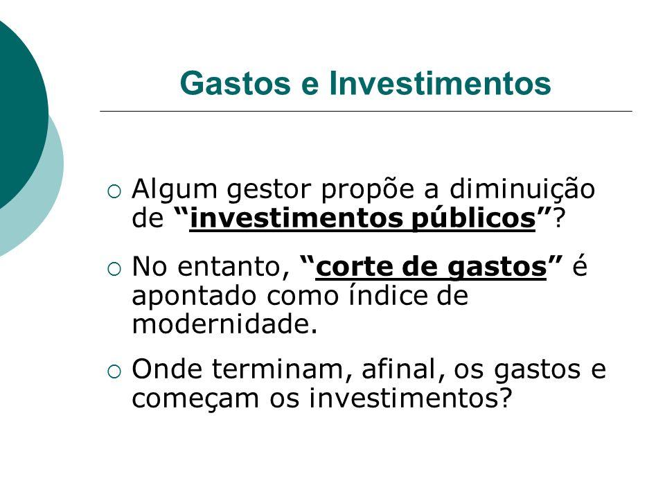 Gastos e Investimentos Algum gestor propõe a diminuição de investimentos públicos? No entanto, corte de gastos é apontado como índice de modernidade.