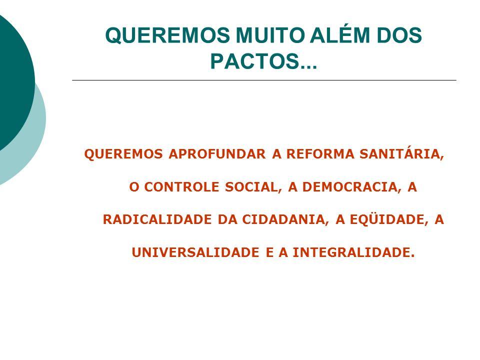 QUEREMOS MUITO ALÉM DOS PACTOS... QUEREMOS APROFUNDAR A REFORMA SANITÁRIA, O CONTROLE SOCIAL, A DEMOCRACIA, A RADICALIDADE DA CIDADANIA, A EQÜIDADE, A