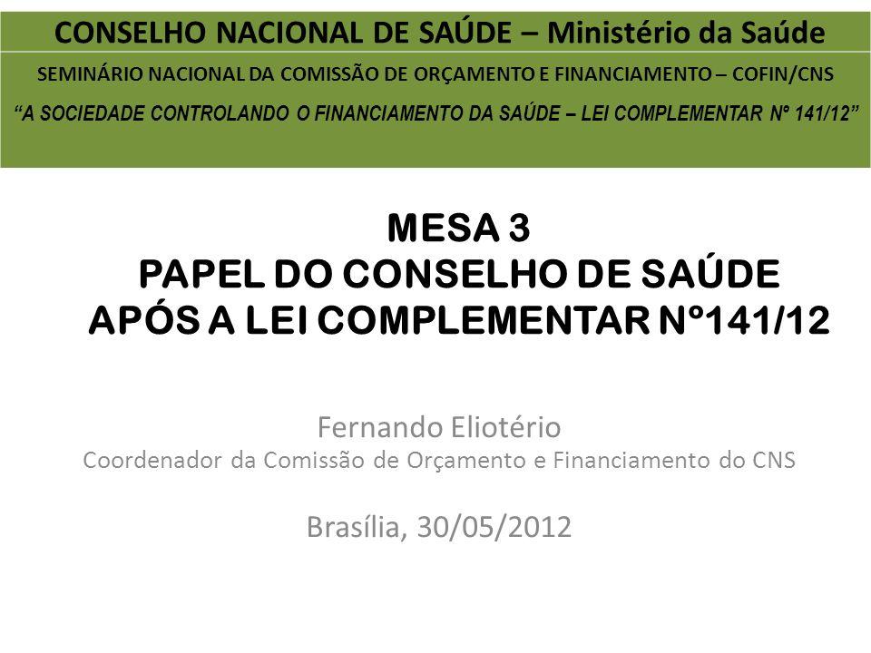MESA 3 PAPEL DO CONSELHO DE SAÚDE APÓS A LEI COMPLEMENTAR Nº141/12 Fernando Eliotério Coordenador da Comissão de Orçamento e Financiamento do CNS Bras