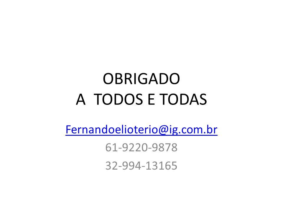 OBRIGADO A TODOS E TODAS Fernandoelioterio@ig.com.br 61-9220-9878 32-994-13165
