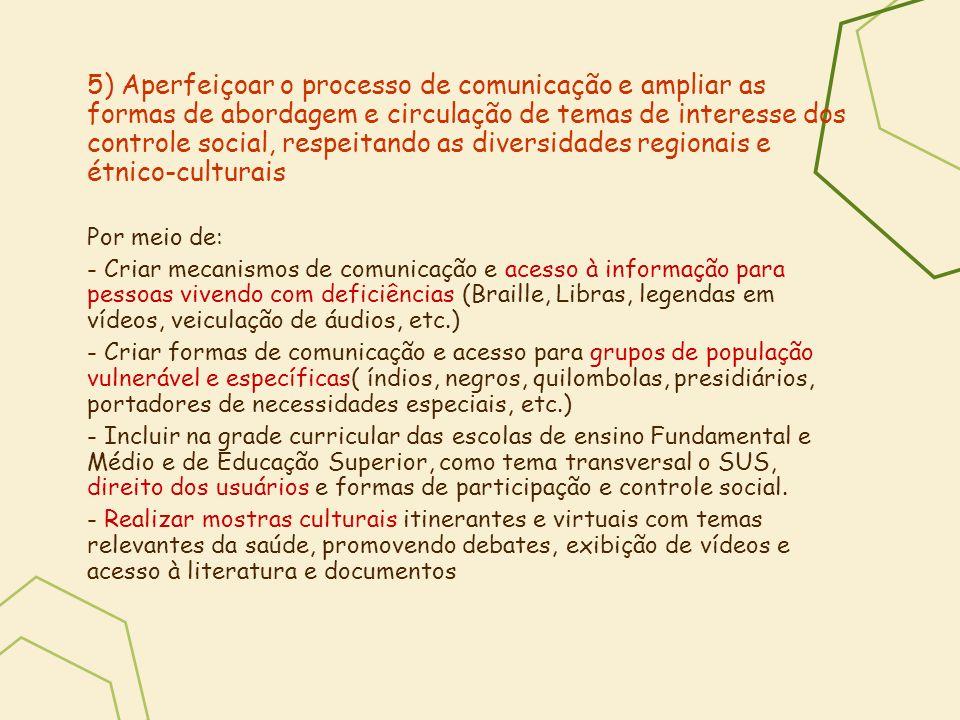 5) Aperfeiçoar o processo de comunicação e ampliar as formas de abordagem e circulação de temas de interesse dos controle social, respeitando as diver
