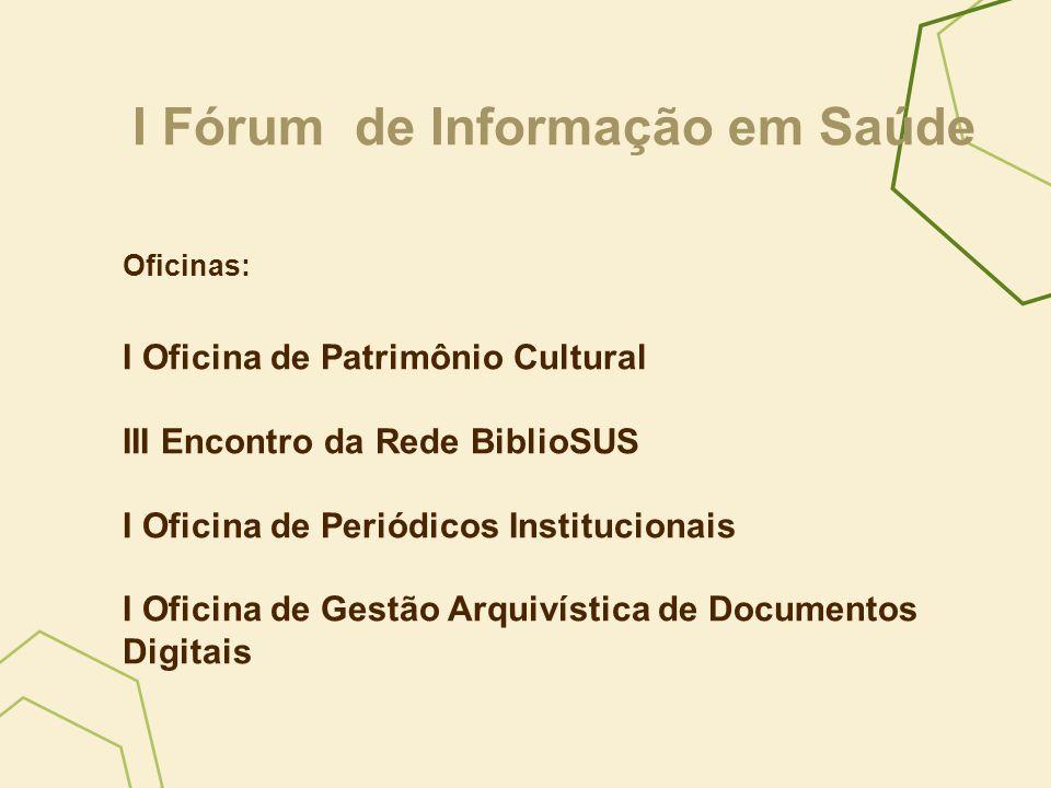I Fórum de Informação em Saúde Oficinas: I Oficina de Patrimônio Cultural III Encontro da Rede BiblioSUS I Oficina de Periódicos Institucionais I Ofic