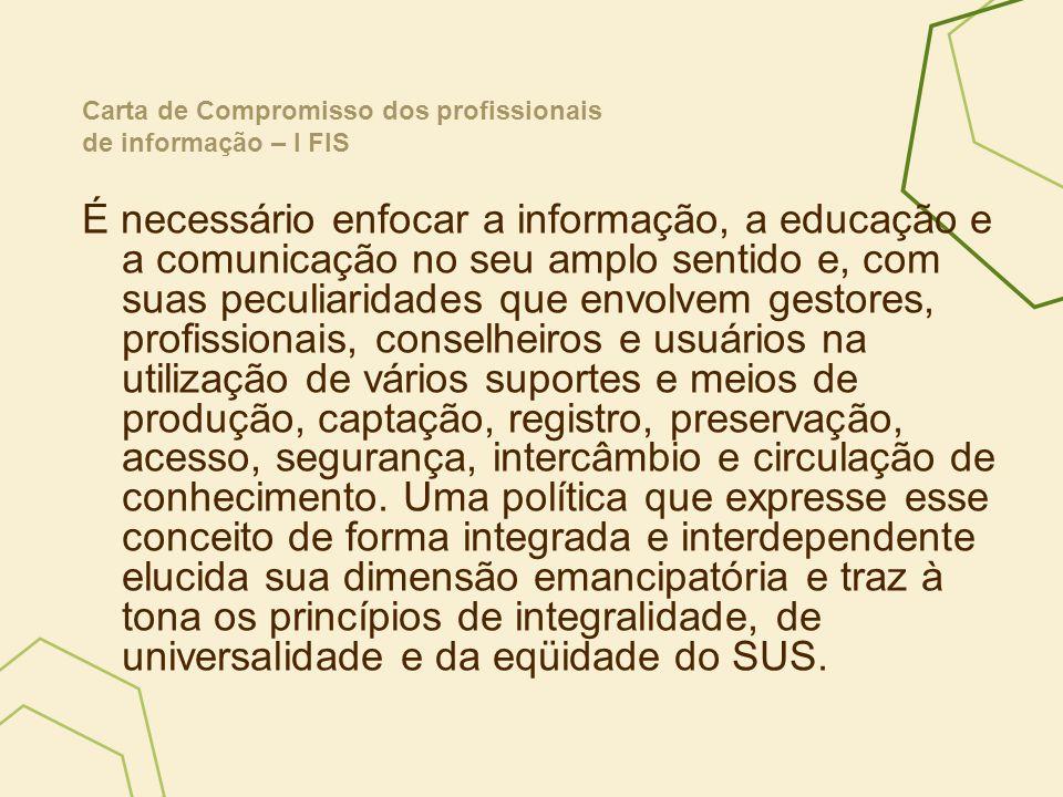 O I Fórum de Informação em Saúde, realizado em Brasília, no período de 5 a 7 de dezembro de 2006, com a participação de cerca de 250 profissionais e 25 instituições, debateu sobre a valorização do Patrimônio Cultural da Saúde, a implementação da Política Editorial, o aperfeiçoamento da Gestão Arquivística de Documentos, a construção da Biblioteca Virtual em Saúde do Brasil e o fortalecimento da Rede de Bibliotecas e Unidades de Informação Cooperantes da Saúde no Brasil – Rede BiblioSUS Carta de Compromisso dos profissionais de informação – I FIS