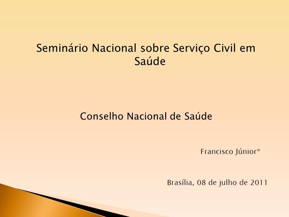 Seminário Nacional sobre Serviço Civil em Saúde Conselho Nacional de Saúde Francisco Júnior* Brasília, 08 de julho de 2011