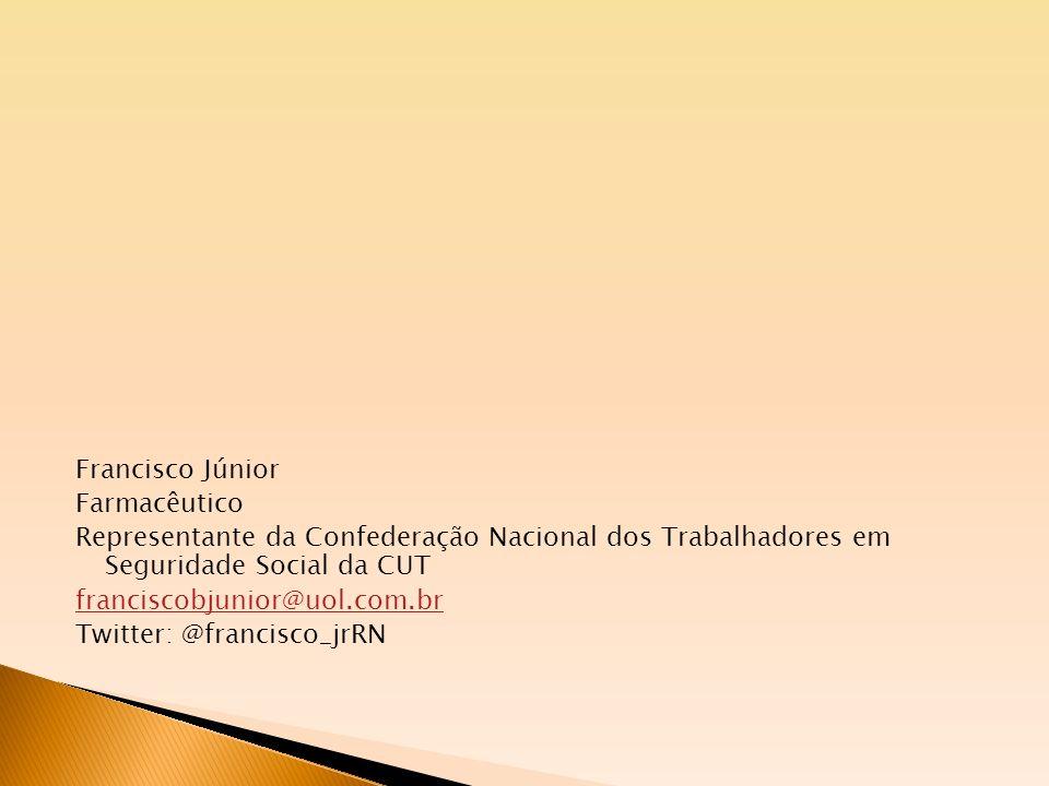Francisco Júnior Farmacêutico Representante da Confederação Nacional dos Trabalhadores em Seguridade Social da CUT franciscobjunior@uol.com.br Twitter: @francisco_jrRN